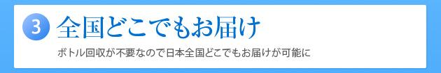 (3)全国どこでもお届け ボトル回収が不要なので日本全国どこでもお届けが可能に