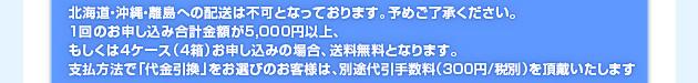 ※北海道・沖縄・離島への配送は不可となっております。予めご了承ください。1回のお申し込み合計金額が5,000円以上、もしくは4ケース(4箱)お申し込みの場合、送料無料となります。支払方法で「代金引換」をお選びのお客様は、別途代引き手数料(300円/税別)を頂戴いたします。