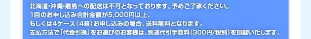 北海道・沖縄・離島への配送は不可となっております。予めご了承ください。1回のお申し込み合計金額が5,000円以上、もしくは4ケース(4箱)お申し込みの場合、送料無料となります。支払方法で「代金引換」をお選びのお客様は、別途代引き手数料(300円/税別)を頂戴いたします。