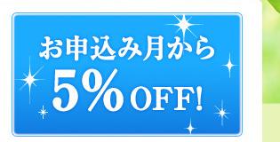 【お申込み月から5%OFF!】