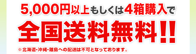 しかも!5,000円以上もしくは4箱購入で全国送料無料!! ※ただし、北海道・沖縄・離島への配送は不可となっております。予めご了承ください。