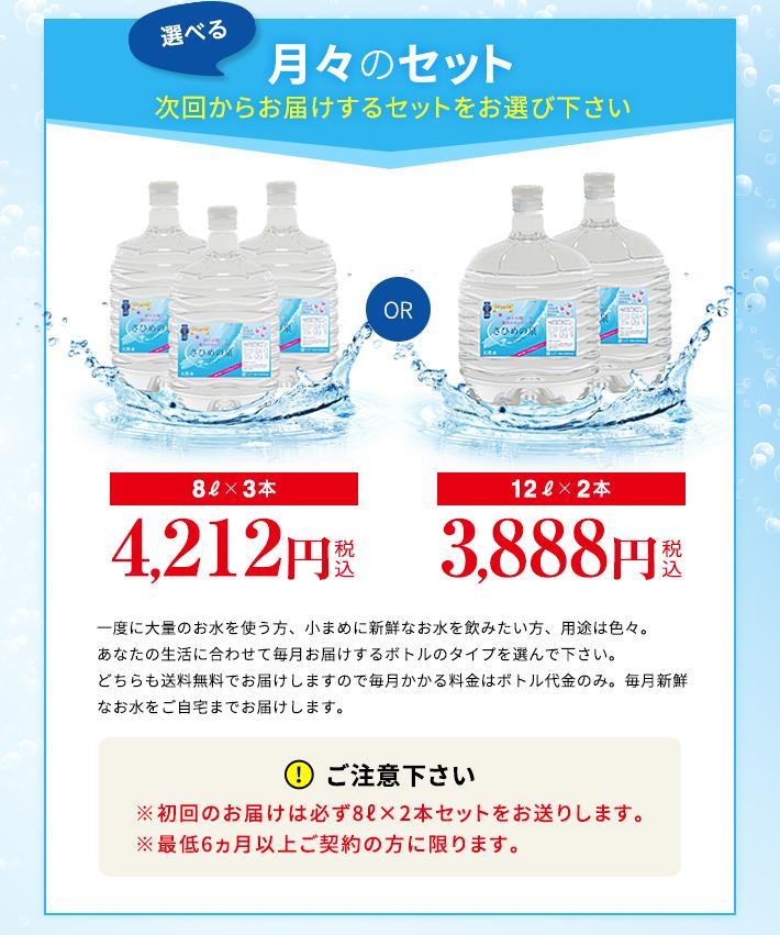 選べる月々のセット。8L×3本3,450円、12L×2本3,200円。一度に大量のお水を使う方、小まめに新鮮なお水を飲みたい方、用途は色々。あなたの生活に合わせて毎月お届けするボトルのタイプを選んで下さい。